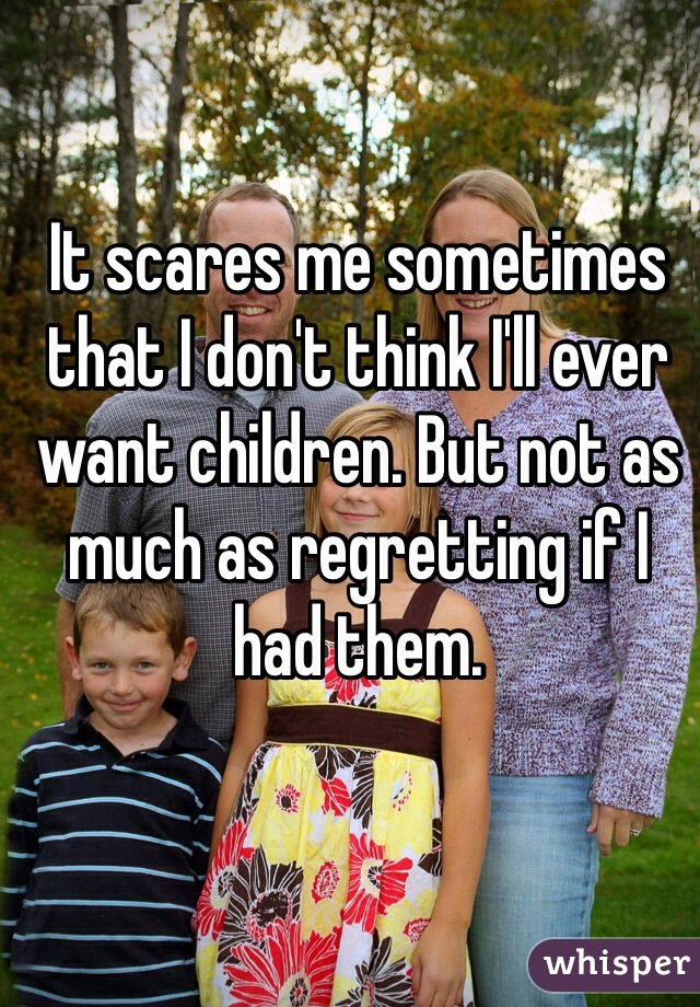 It scares me sometimes that I don't think I'll ever want children. But not as much as regretting if I had them.