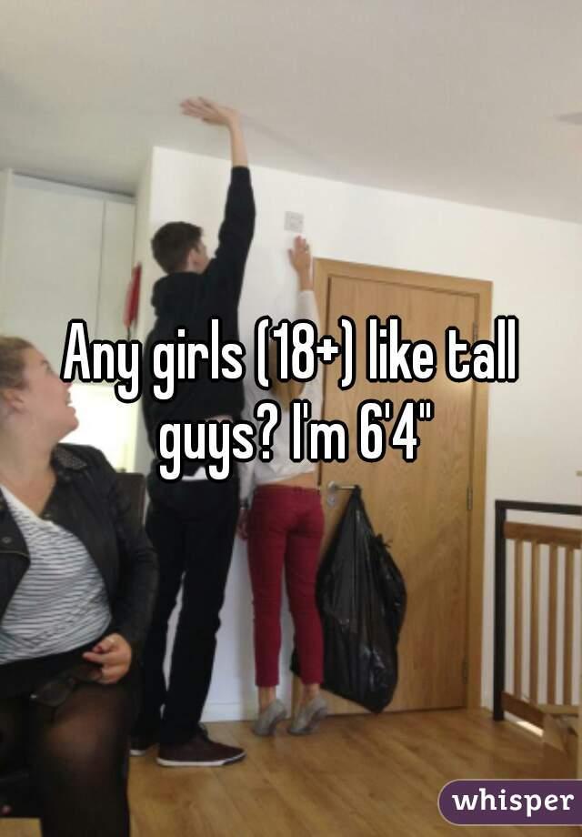 "Any girls (18+) like tall guys? I'm 6'4"""
