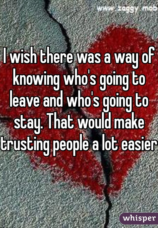 I wish there was a way of knowing who's going to leave and who's going to stay. That would make trusting people a lot easier