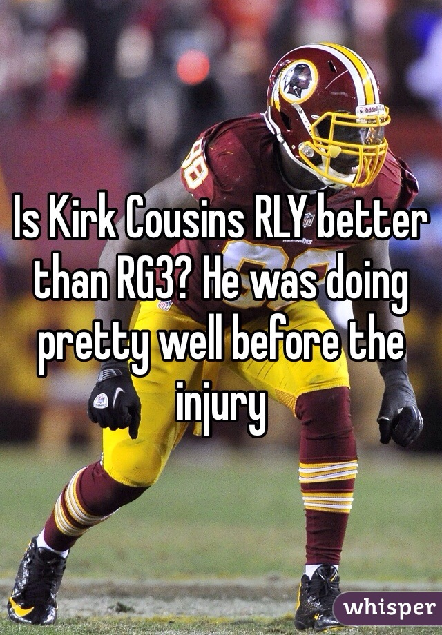 Is Kirk Cousins RLY better than RG3? He was doing pretty well before the injury