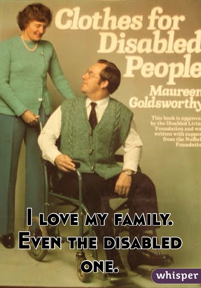 I love my family. Even the disabled one.