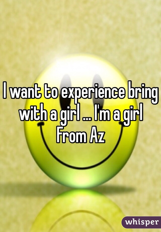 I want to experience bring with a girl ... I'm a girl  From Az