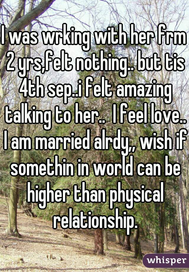 I was wrking with her frm 2 yrs,felt nothing.. but tis 4th sep..i felt amazing talking to her..  I feel love..  I am married alrdy,, wish if somethin in world can be higher than physical relationship.