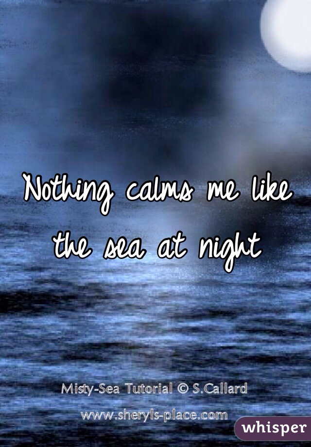 Nothing calms me like the sea at night