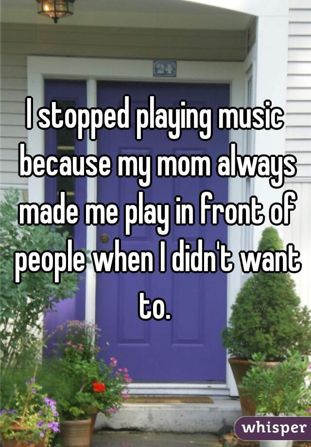 I stopped playing music because my mom always made me play in front of people when I didn't want to.