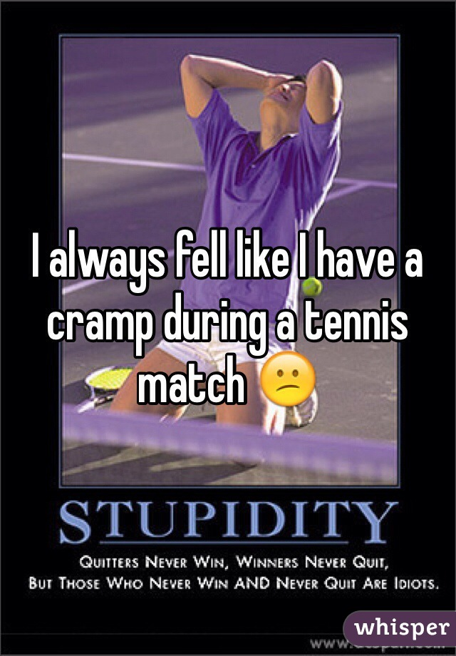 I always fell like I have a cramp during a tennis match 😕