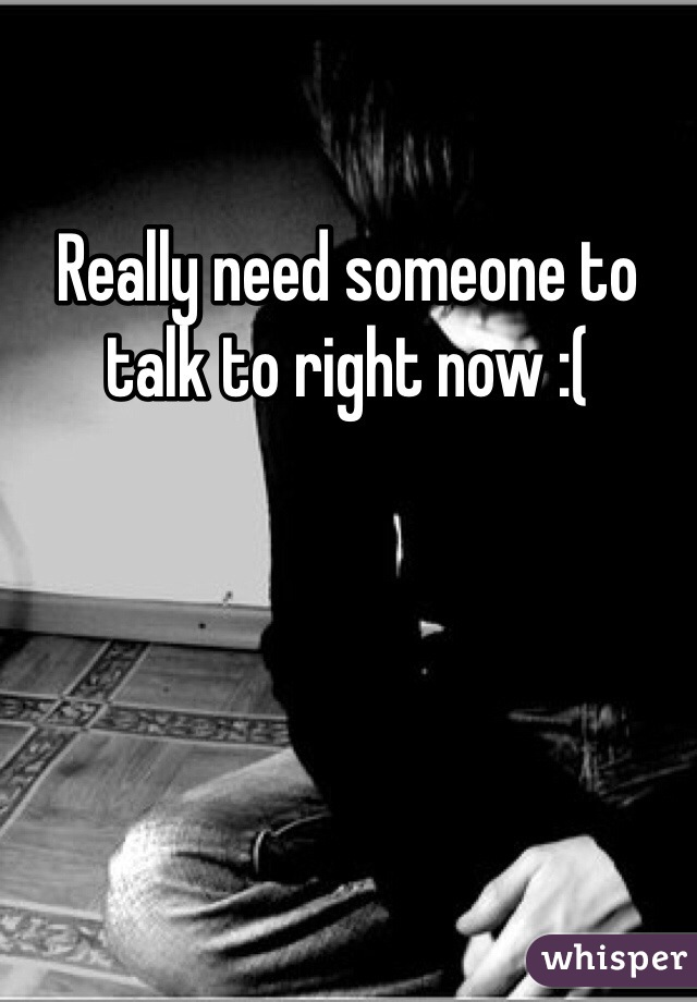 Really need someone to talk to right now :(