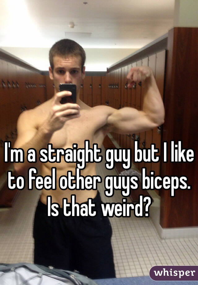 I'm a straight guy but I like to feel other guys biceps. Is that weird?