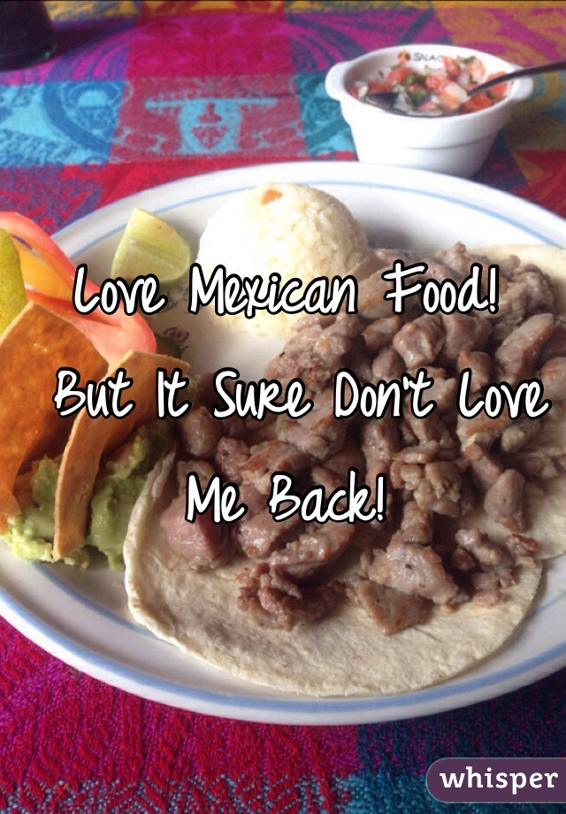 Love Mexican Food!  But It Sure Don't Love Me Back!