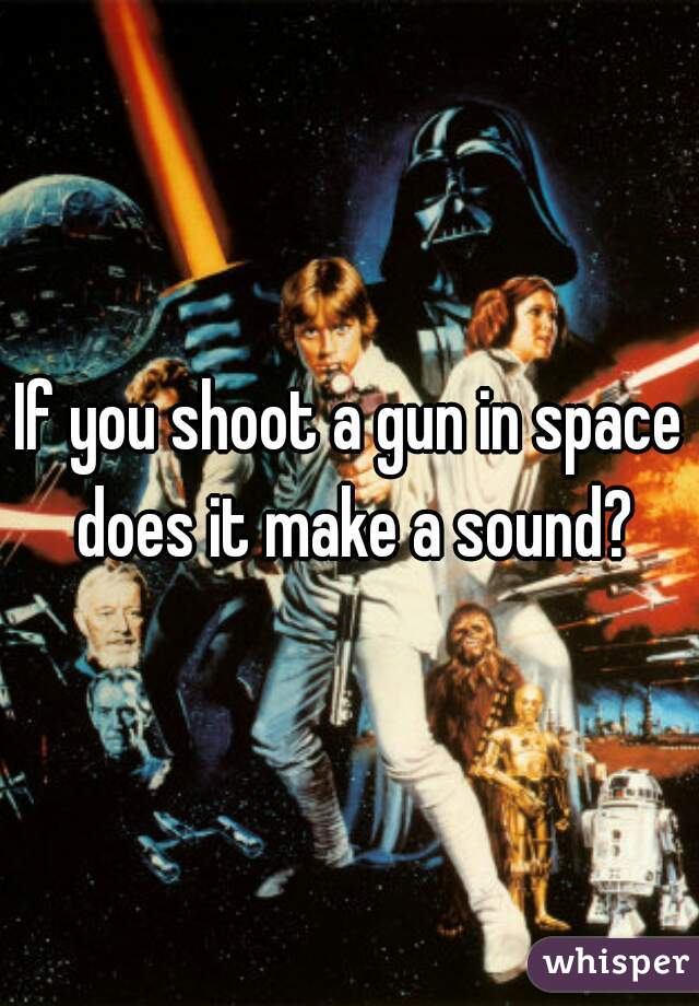 If you shoot a gun in space does it make a sound?