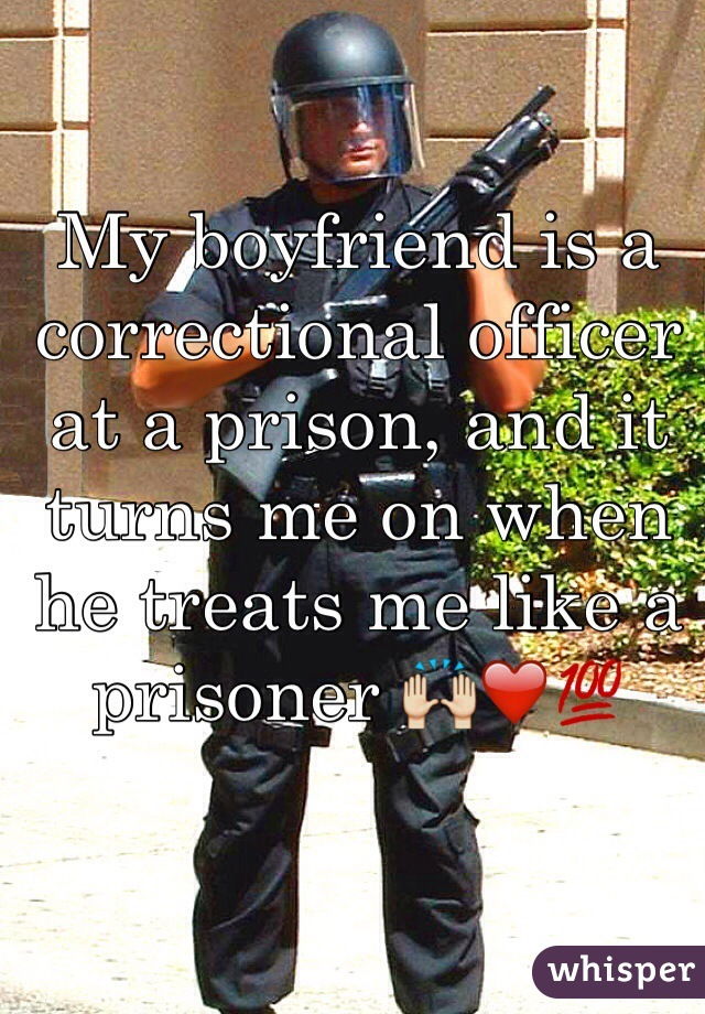 My boyfriend is a correctional officer at a prison, and it turns me on when he treats me like a prisoner 🙌❤️💯