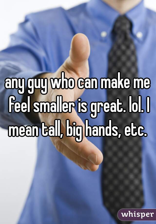 any guy who can make me feel smaller is great. lol. I mean tall, big hands, etc.