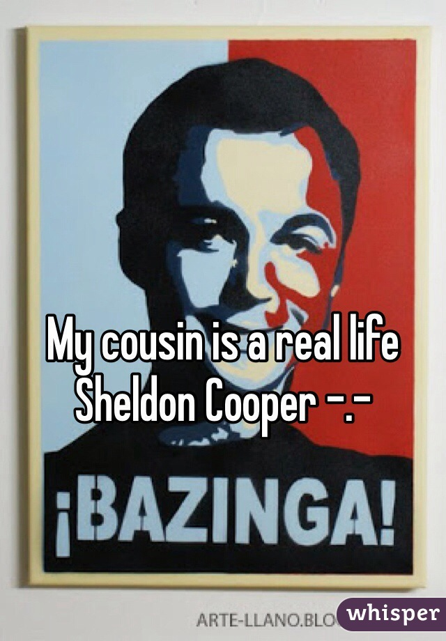 My cousin is a real life Sheldon Cooper -.-