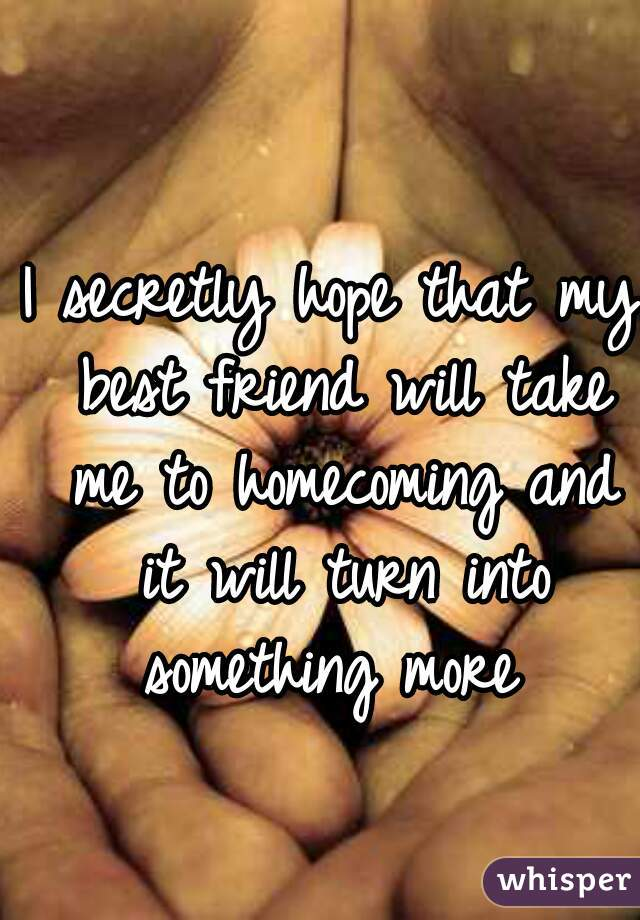 I secretly hope that my best friend will take me to homecoming and it will turn into something more