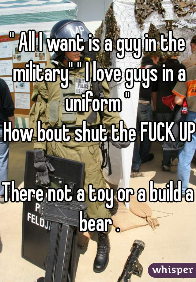 """"""" All I want is a guy in the military"""" """" I love guys in a uniform """"   How bout shut the FUCK UP   There not a toy or a build a bear ."""