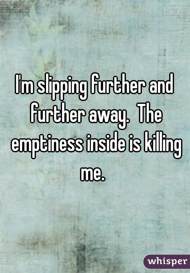 I'm slipping further and further away.  The emptiness inside is killing me.