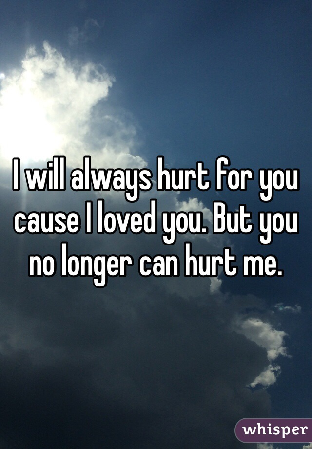 I will always hurt for you cause I loved you. But you no longer can hurt me.