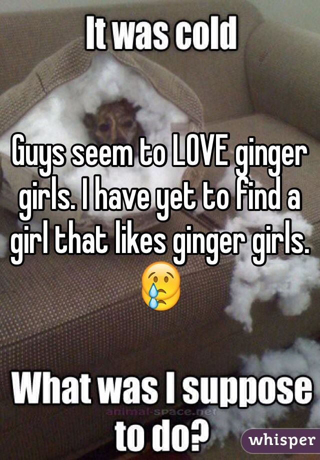 Guys seem to LOVE ginger girls. I have yet to find a girl that likes ginger girls. 😢
