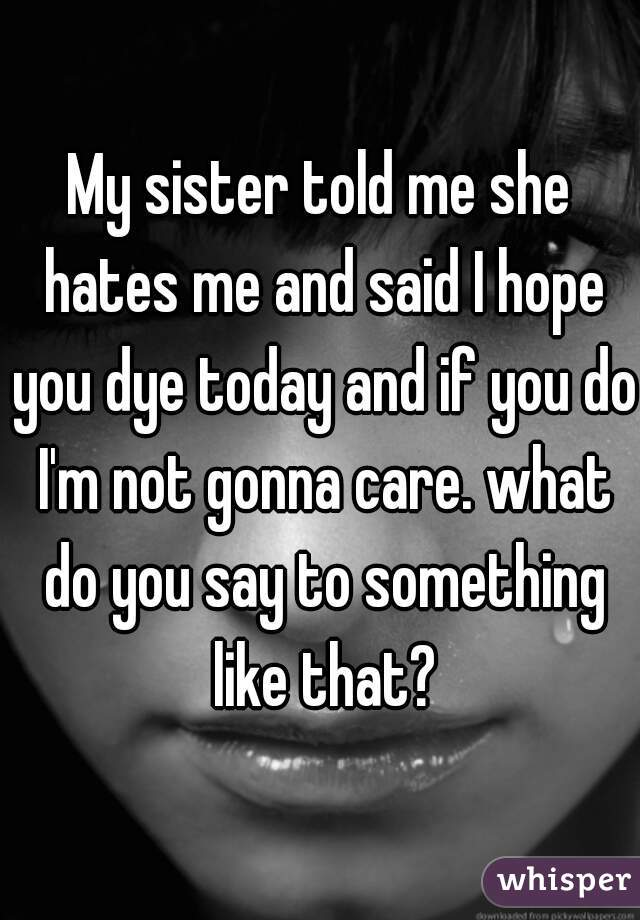 My sister told me she hates me and said I hope you dye today and if you do I'm not gonna care. what do you say to something like that?