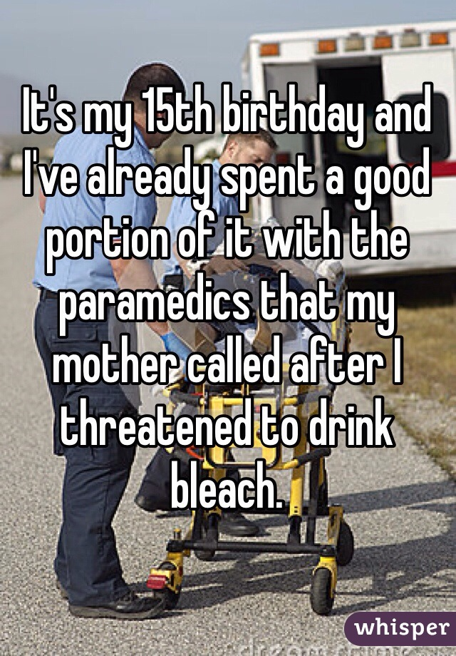 It's my 15th birthday and I've already spent a good portion of it with the paramedics that my mother called after I threatened to drink bleach.