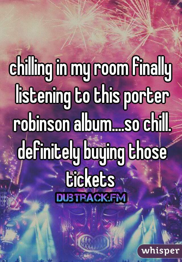 chilling in my room finally listening to this porter robinson album....so chill. definitely buying those tickets