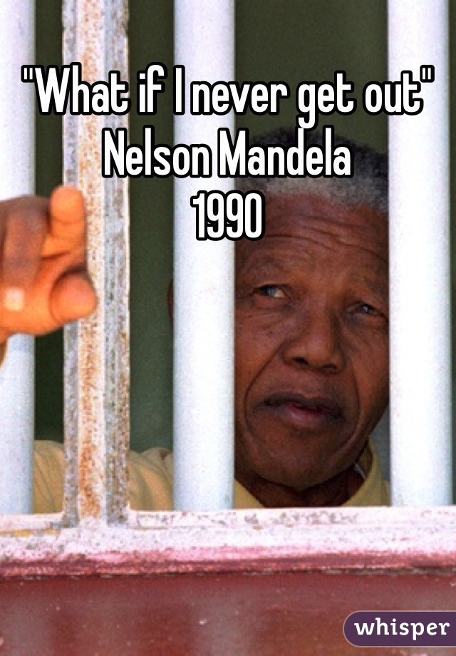 """""""What if I never get out"""" Nelson Mandela  1990"""
