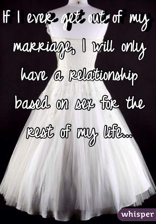 If I ever get out of my marriage, I will only have a relationship based on sex for the rest of my life...