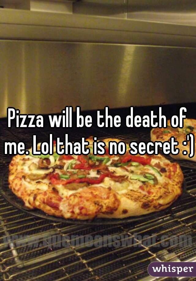 Pizza will be the death of me. Lol that is no secret :')