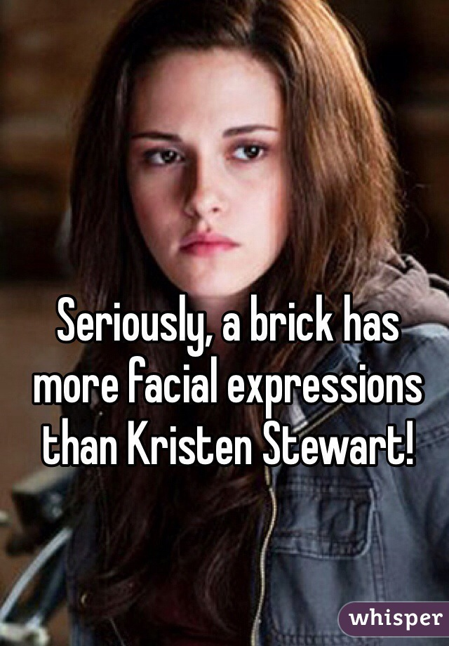 Seriously, a brick has more facial expressions than Kristen Stewart!