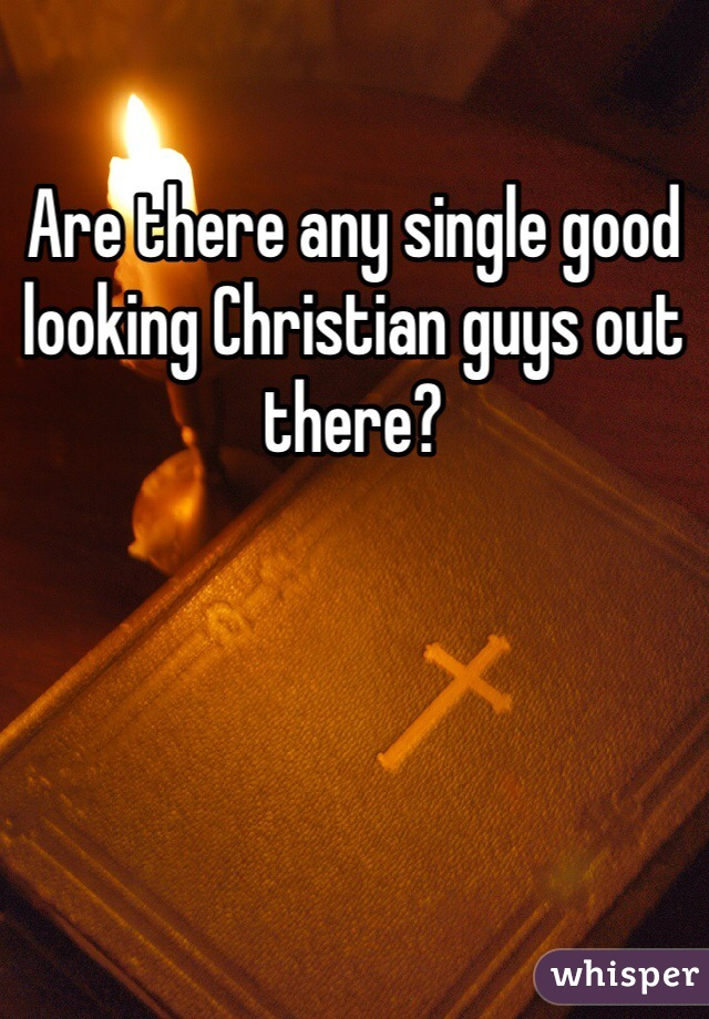 Are there any single good looking Christian guys out there?