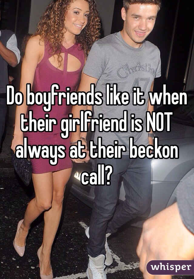 Do boyfriends like it when their girlfriend is NOT always at their beckon call?