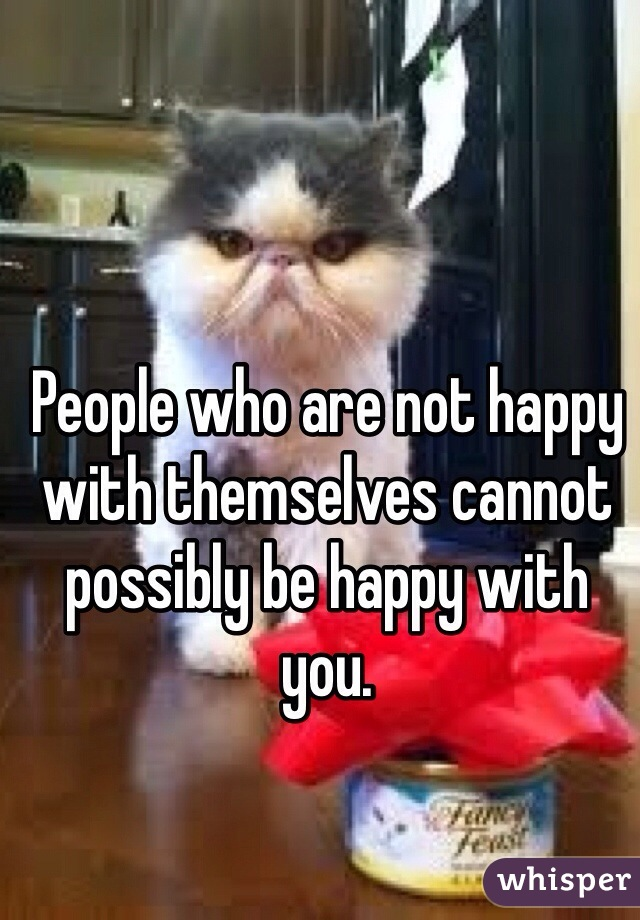 People who are not happy with themselves cannot possibly be happy with you.