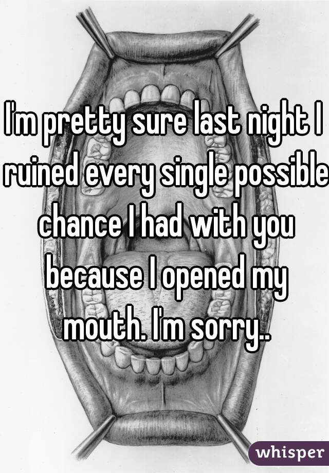 I'm pretty sure last night I ruined every single possible chance I had with you because I opened my mouth. I'm sorry..