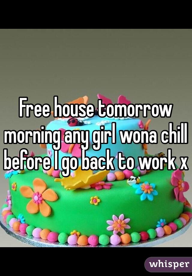 Free house tomorrow morning any girl wona chill before I go back to work x