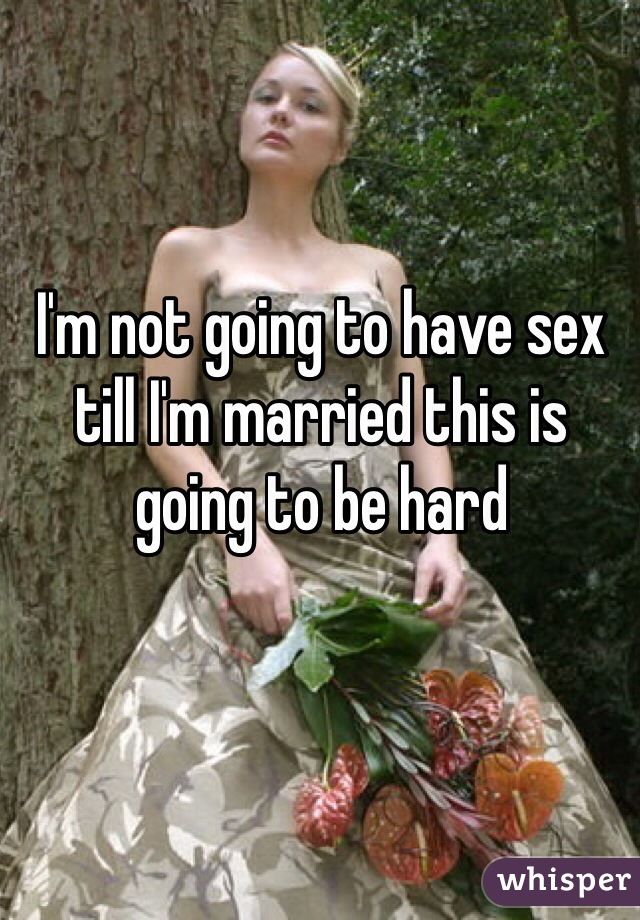 I'm not going to have sex till I'm married this is going to be hard