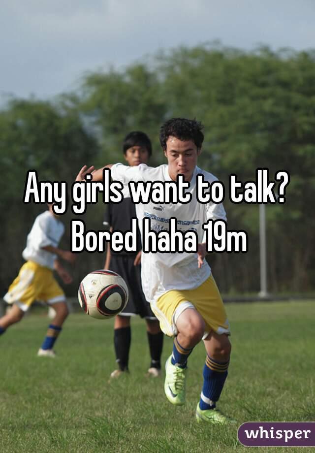 Any girls want to talk? Bored haha 19m