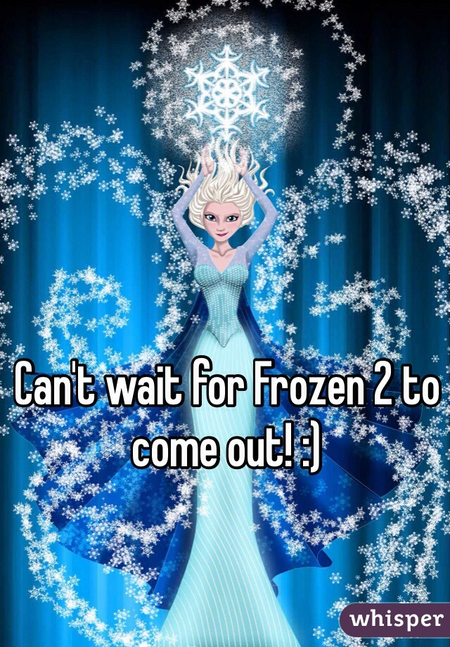Can't wait for Frozen 2 to come out! :)