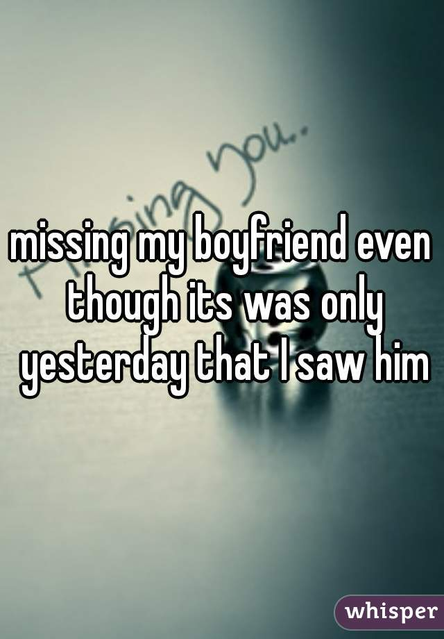 missing my boyfriend even though its was only yesterday that I saw him