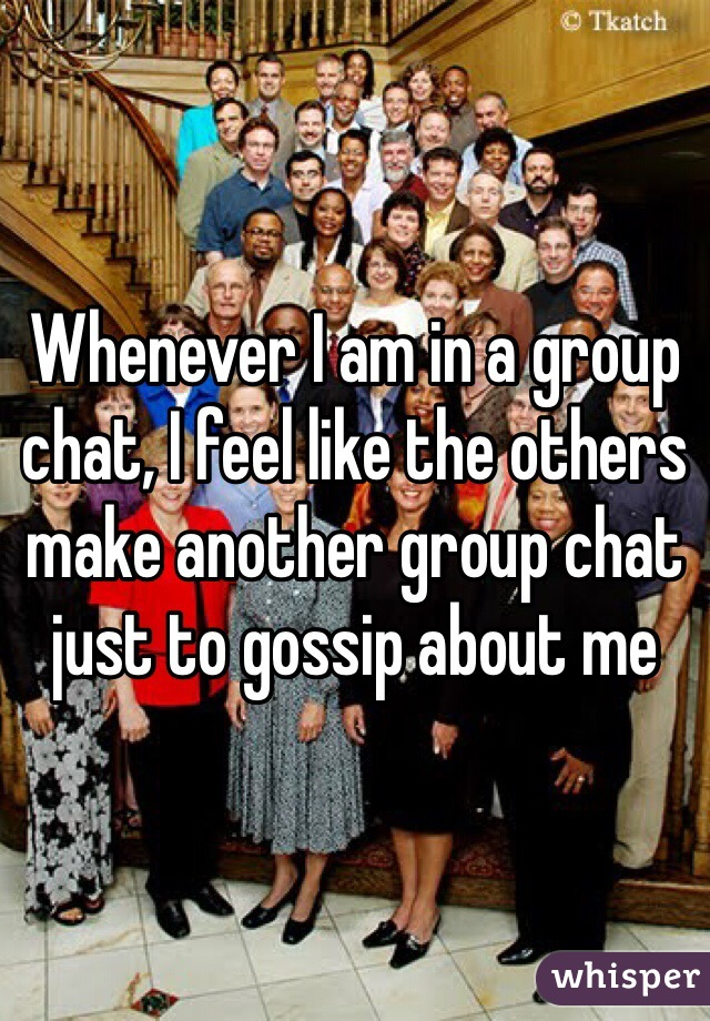 Whenever I am in a group chat, I feel like the others make another group chat just to gossip about me