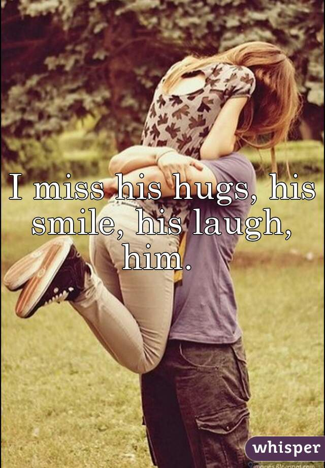 I miss his hugs, his smile, his laugh,  him.