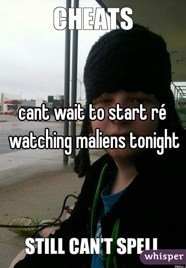 cant wait to start ré watching maliens tonight