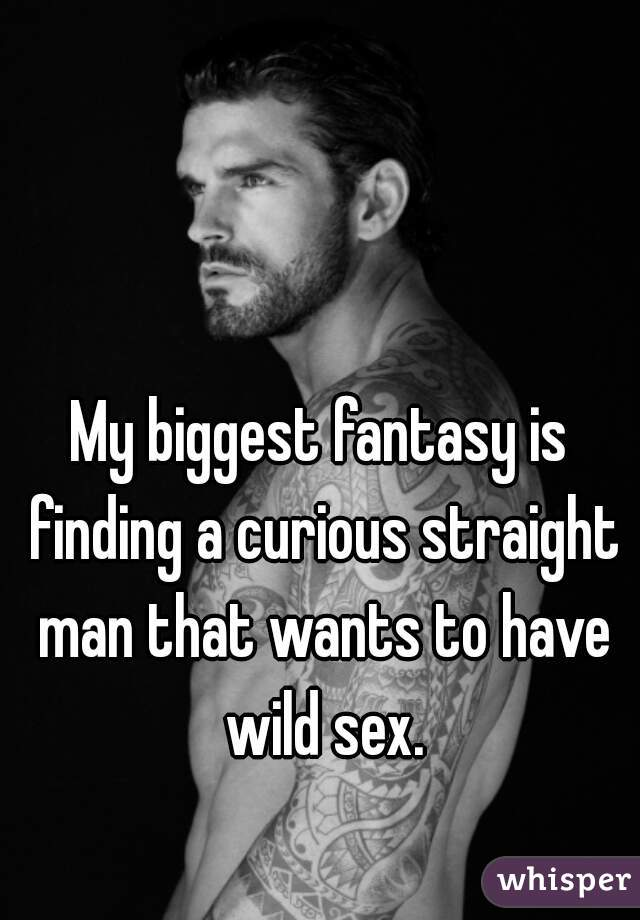 My biggest fantasy is finding a curious straight man that wants to have wild sex.