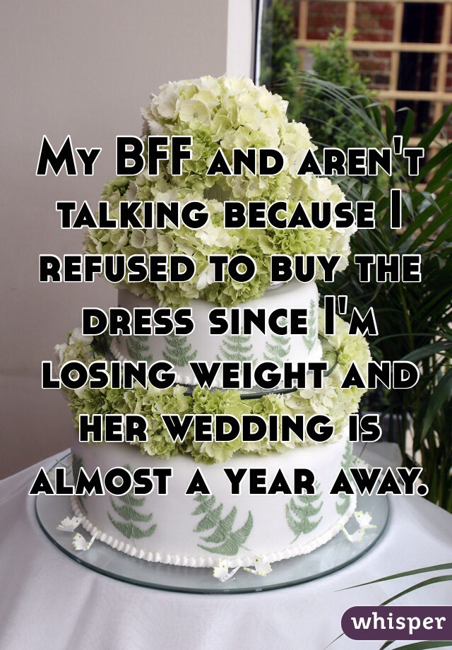 My BFF and aren't talking because I refused to buy the dress since I'm losing weight and her wedding is almost a year away.