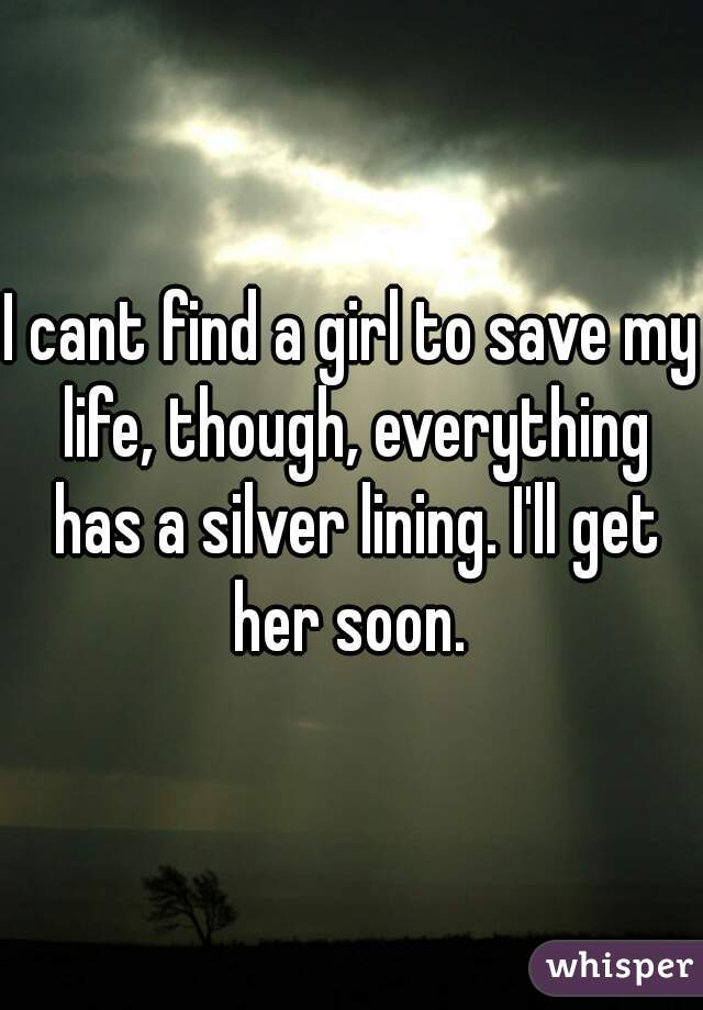 I cant find a girl to save my life, though, everything has a silver lining. I'll get her soon.