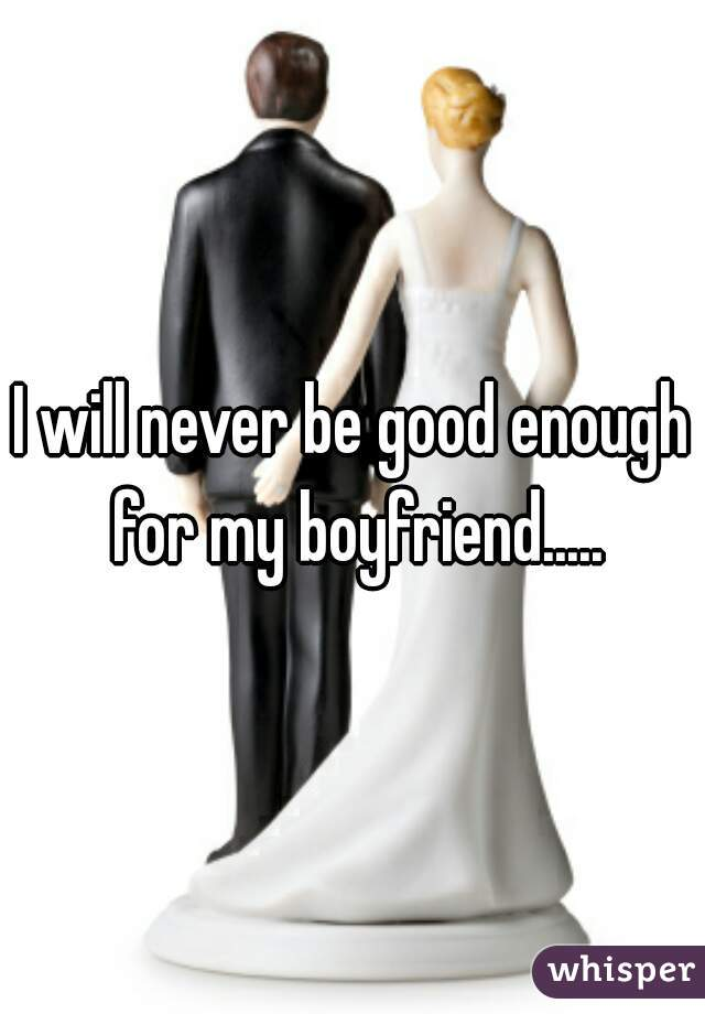 I will never be good enough for my boyfriend.....