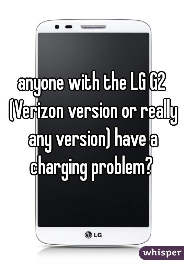 anyone with the LG G2 (Verizon version or really any version) have a charging problem?