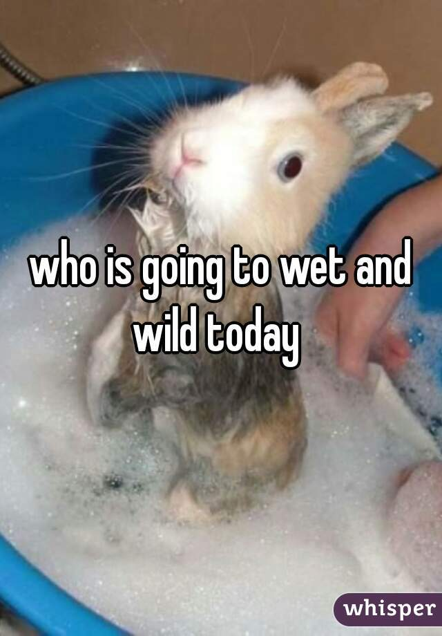 who is going to wet and wild today