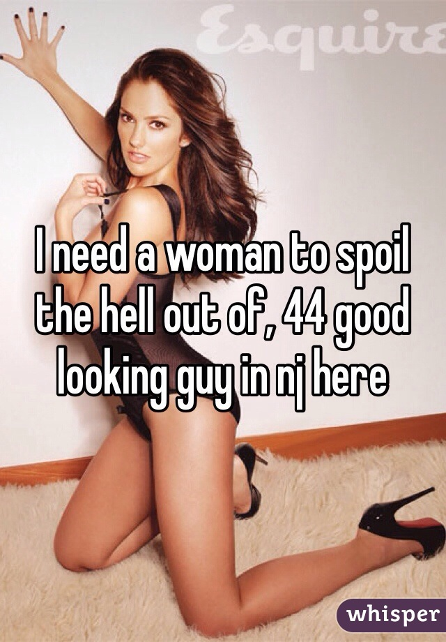 I need a woman to spoil the hell out of, 44 good looking guy in nj here
