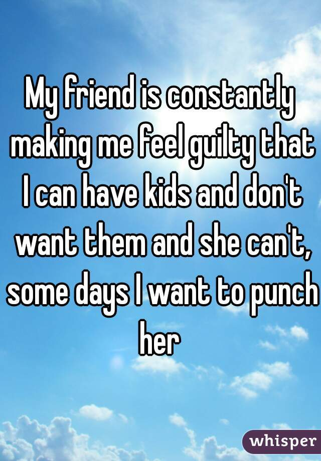 My friend is constantly making me feel guilty that I can have kids and don't want them and she can't, some days I want to punch her
