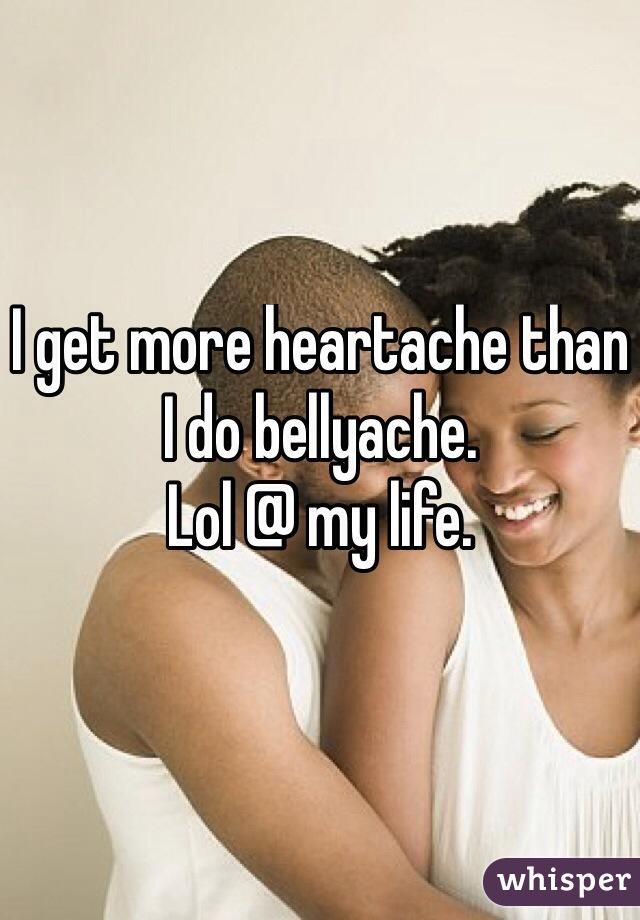I get more heartache than I do bellyache. Lol @ my life.